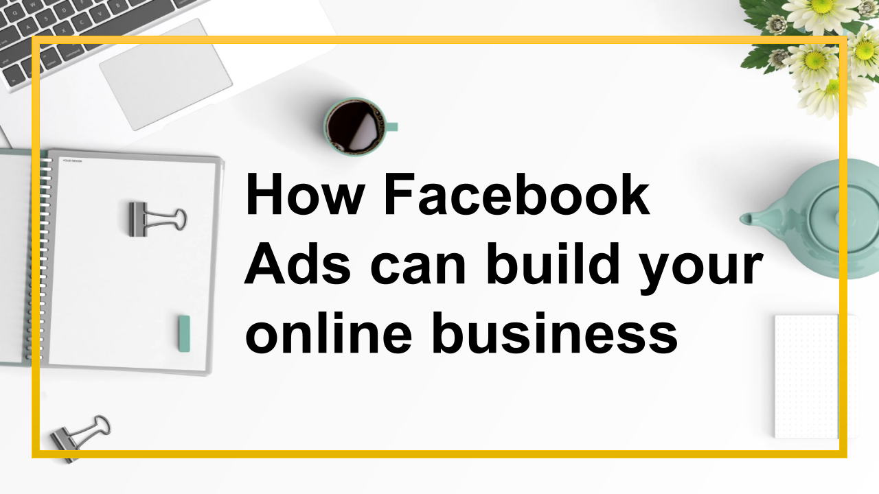 How Facebook Ads can build your online business